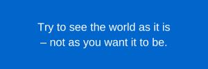 Trata de ver el mundo como es – no como te gustaría que fuera.
